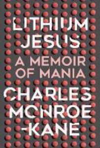 Lithium Jesus: A Memoir of Mania - Charles Monroe-Kane - cover