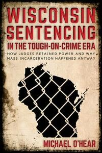 Wisconsin Sentencing in the Tough-on-Crime Era: How Judges Retained Power and Why Mass Incarceration Happened Anyway - Michael M. O'Hear - cover
