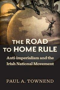 The Road to Home Rule: Anti-imperialism and the Irish National Movement - Paul A. Townend - cover