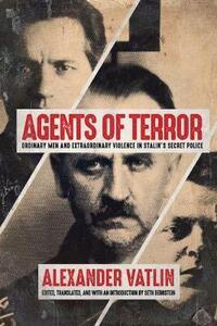 Agents of Terror: Ordinary Men and Extraordinary Violence in Stalin's Secret Police - Alexander Vatlin - cover