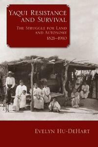 Yaqui Resistance and Survival: The Struggle for Land and Autonomy, 1821-1910 - Evelyn Hu-DeHart - cover