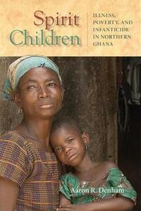 Spirit Children: Illness, Poverty, and Infanticide in Northern Ghana - Aaron R. Denham - cover