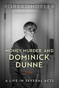 Money, Murder, and Dominick Dunne: A Life in Several Acts - Robert Hofler - cover