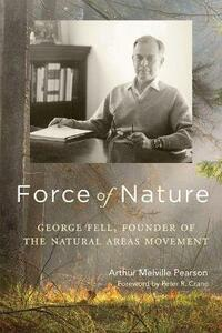Force of Nature: George Fell, Founder of the Natural Areas Movement - Arthur Melville Pearson - cover