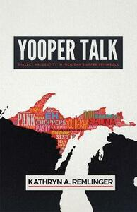 Yooper Talk: Dialect as Identity in Michigan's Upper Peninsula - Kathryn A. Remlinger - cover