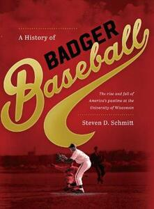 A History of Badger Baseball: The Rise and Fall of America's Pastime at the University of Wisconsin - Steven D. Schmitt - cover