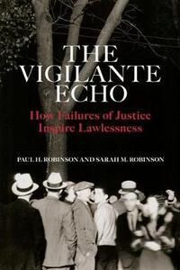 The Vigilante Echo: How Failures of Justice Inspire Lawlessness - Paul H. Robinson,Sarah M. Robinson - cover