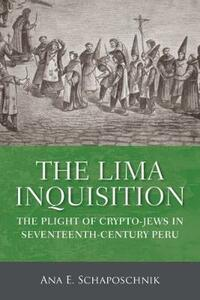 The Lima Inquisition: The Plight of Crypto-Jews in Seventeenth-Century Peru - Ana E. Schaposchnik - cover