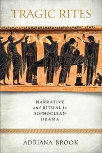 Tragic Rites: Narrative and Ritual in Sophoclean Drama - Adriana E. Brook - cover