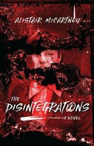The Disintegrations: A Novel - Alistair McCartney - cover
