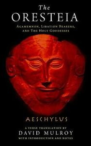 The Oresteia: Agamemnon, Libation Bearers, and The Holy Goddesses - Aeschylus - cover