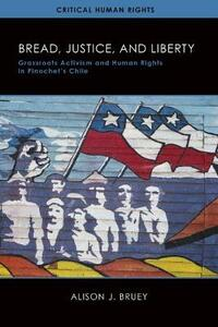 Bread, Justice, and Liberty: Grassroots Activism and Human Rights in Pinochet's Chile - Alison Bruey - cover