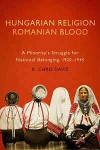 Hungarian Religion, Romanian Blood: A Minority's Struggle for National Belonging, 1920-1945 - R. Chris Davis - cover