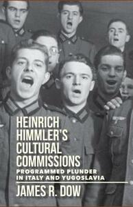 Heinrich Himmler's Cultural Commissions: Programmed Plunder in Italy and Yugoslavia - James Dow - cover