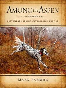 Among the Aspen: Northwoods Grouse and Woodcock Hunting - Mark Parman - cover