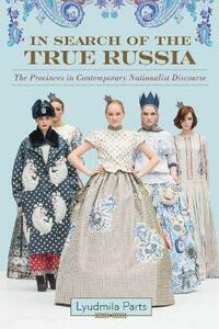 In Search of the True Russia: The Provinces in Contemporary Nationalist Discourse - Lyudmila Parts - cover