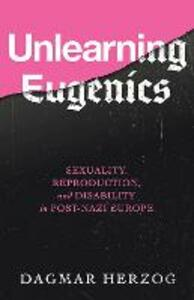 Unlearning Eugenics: Sexuality, Reproduction, and Disability in Post-Nazi Europe - Dagmar Herzog - cover