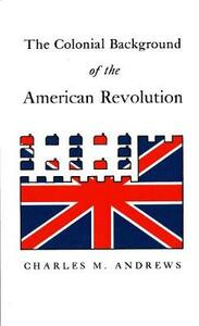 The Colonial Background of the American Revolution: Four Essays in American Colonial History, Revised Edition - Charles M. Andrews - cover