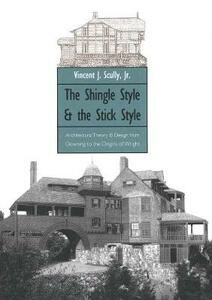 The Shingle Style and the Stick Style: Architectural Theory and Design from Downing to the Origins of Wright; Revised Edition - Vincent Scully - cover