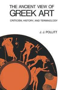 The Ancient View of Greek Art: Criticism, History, and Terminology - Jerome Jordan Pollitt - cover