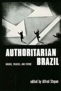 Authoritarian Brazil: Origins, Policies, and Future - Alfred Stephan - cover