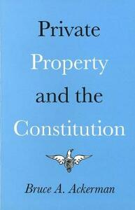 Private Property and the Constitution - Bruce A. Ackerman - cover