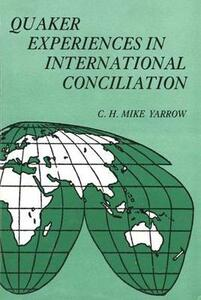 Quaker Experiences in International Conciliation - C. H. Mike Yarrow - cover