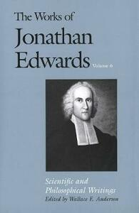 The Works of Jonathan Edwards, Vol. 6: Volume 6: Scientific and Philosophical Writings - Jonathan Edwards,Perry Miller,John Edwin Smith - cover