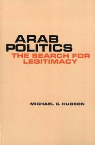 Arab Politics: The Search for Legitimacy - Michael C. Hudson - cover