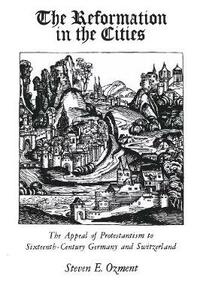 Reformation in the Cities: The Appeal of Protestantism to Sixteenth-Century Germany and Switzerland (Revised) - Steven E. Ozment - cover