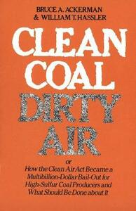 Clean Coal/Dirty Air: Or How the Clean Air ACT Became a Multibillion-Dollar Bail-Out for High-Sulfur Coal Producers - Bruce A. Ackerman - cover