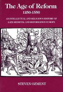 The Age of Reform, 1250-1550: An Intellectual and Religious History of Late Medieval and Reformation Europe - Steven E. Ozment - cover