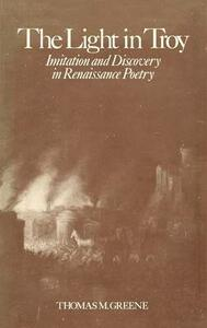 Light in Troy: Imitation and Discovery in Renaissance Poetry - Thomas M. Greene - cover