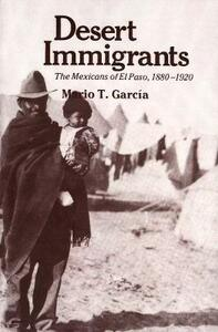 Desert Immigrants: The Mexicans of El Paso, 1880-1920 - Mario T. Garcia - cover