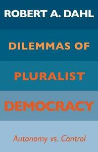 Dilemmas of Pluralist Democracy: Autonomy vs. Control - Robert A. Dahl - cover