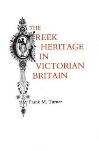 The Greek Heritage in Victorian Britain - Frank M. Turner - cover