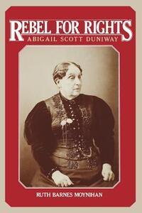 Rebel for Rights: Abigail Scott Dunaway - Ruth Barnes Moynihan - cover