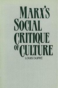 Marx's Social Critique of Culture - Louis K. Dupre,Louis Dupr - cover