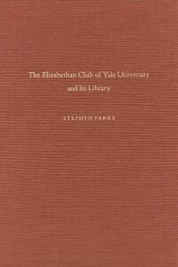 The Elizabethan Club of Yale University and Its Library - Stephen Parks - cover