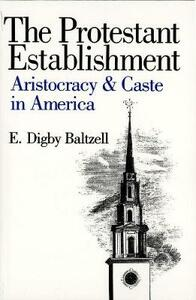 The Protestant Establishment: Aristocracy and Caste in America - E. Digby Baltzell - cover