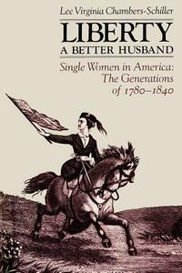 Liberty, a Better Husband: Single Women in America, the Generations of 1780-1840 - Lee Virginia Chambers-Schiller - cover