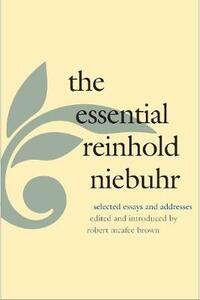 The Essential Reinhold Niebuhr: Selected Essays and Addresses - Reinhold Niebuhr - cover