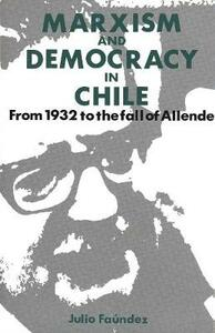 Marxism and Democracy in Chile: From 1932 to the Fall of Allende - Julio Faundez - cover
