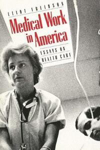 Medical Work in America: Essays on Health Care - Eliot Freidson - cover