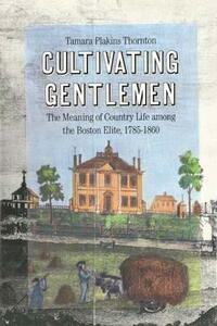 Cultivating Gentlemen: Meaning of Country Life Among the Boston Elite, 1785-1860 - Tamara Plakins Thornton - cover