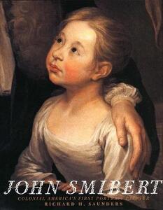 John Smibert: Colonial America`s First Portrait Painter - Richard H. Saunders - cover