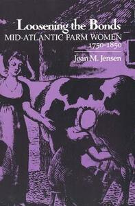 Loosening the Bonds: Mid-Atlantic Farm Women, 1750-1850 - Joan M. Jensen - cover