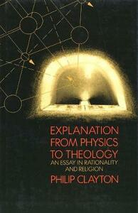 Explanation from Physics to Theology: An Essay in Rationality and Religion - Philip Clayton - cover