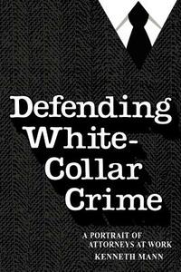 Defending White-Collar Crime: A Portrait of Attroneys at Work - Kenneth Mann - cover