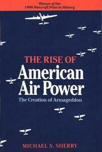 The Rise of American Air Power: The Creation of Armageddon - Michael S. Sherry - cover